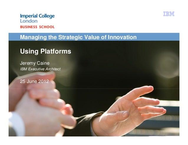 Managing the Strategic Value of InnovationUsing PlatformsJeremy CaineIBM Executive Architect25 June 2012Using Platforms | ...