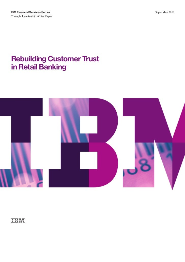 IBM Financial Services Sector    September 2012Thought Leadership White PaperRebuilding Customer Trustin Retail Banking
