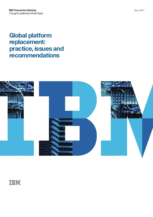 Thought Leadership White PaperIBM Transaction Banking June 2013Global platformreplacement:practice, issues andrecommendati...