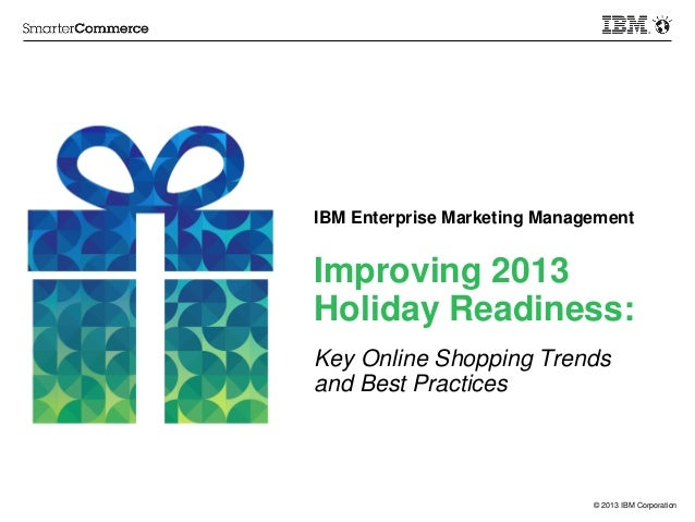 © 2013 IBM Corporation Improving 2013 Holiday Readiness: Key Online Shopping Trends and Best Practices IBM Enterprise Mark...