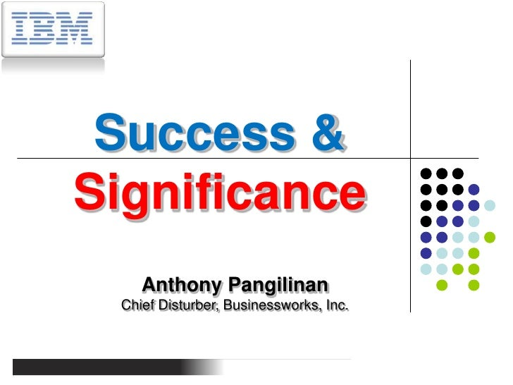 Success & Significance<br />Anthony Pangilinan<br />Chief Disturber, Businessworks, Inc.<br />