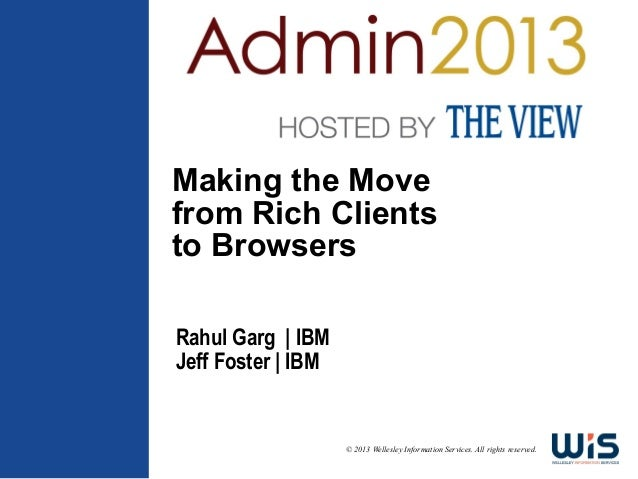 Making the Movefrom Rich Clientsto BrowsersRahul Garg | IBMJeff Foster | IBM                    © 2013 Wellesley Informati...