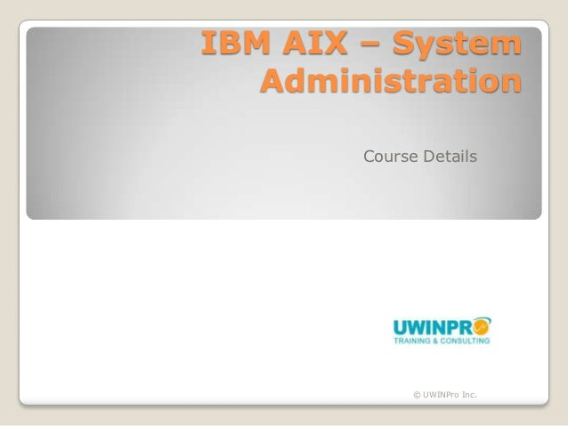 IBM AIX – System   Administration        Course Details              © UWINPro Inc.