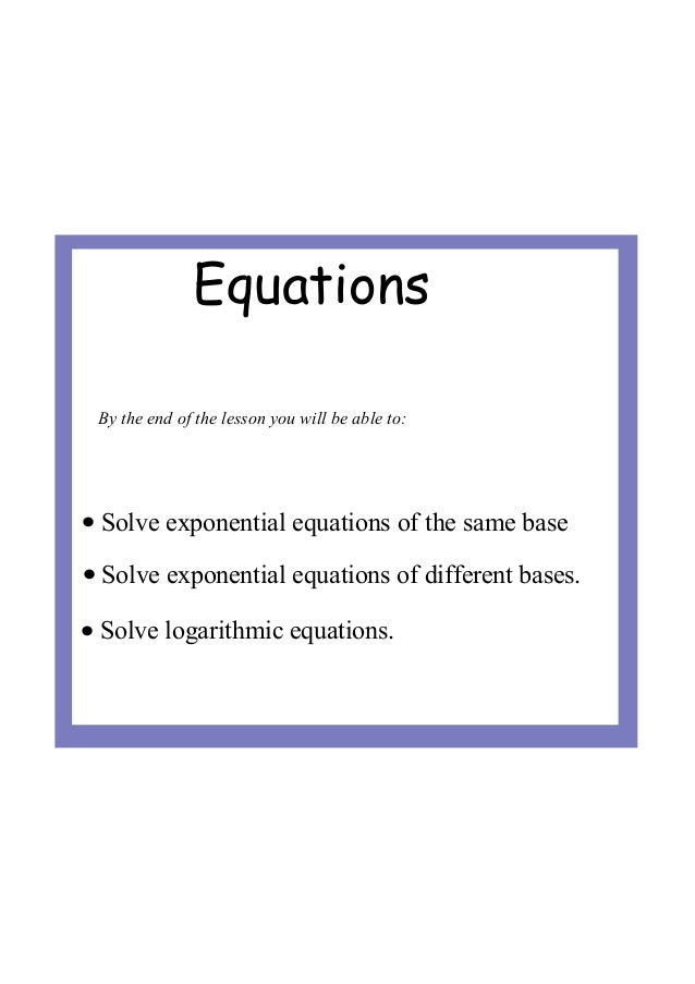 Equations• Solve exponential equations of different bases.• Solve logarithmic equations.• Solve exponential equations of t...