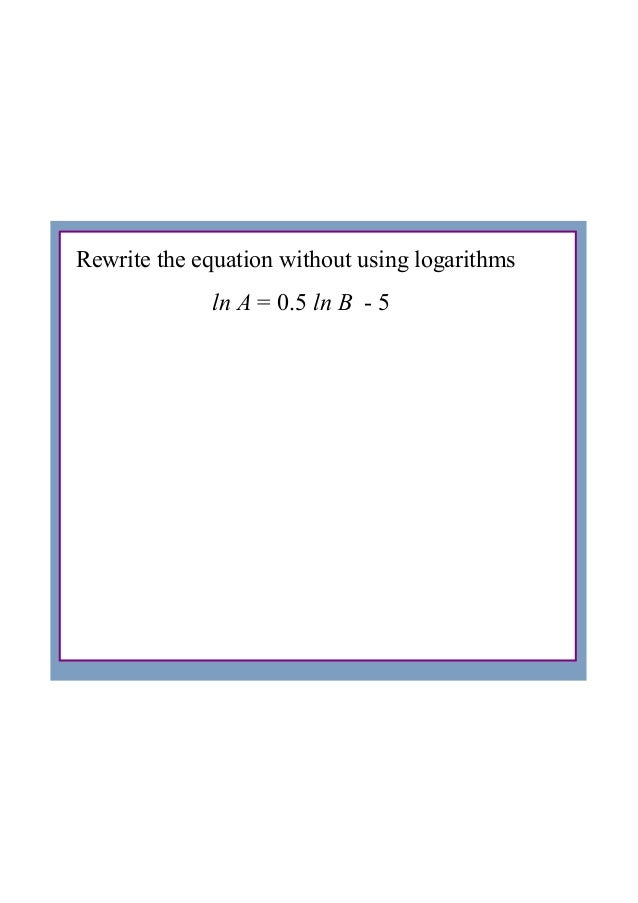 Rewrite the equation without using logarithmsln A = 0.5 ln B  ­ 5