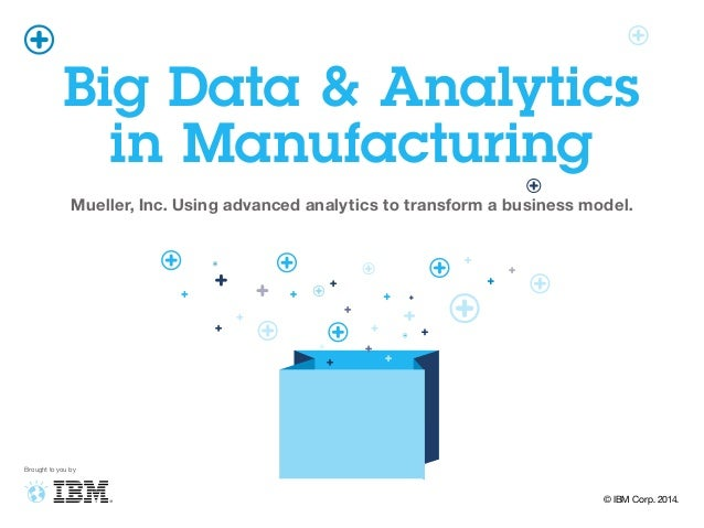 Big Data & Analytics in Manufacturing Mueller, Inc. Using advanced analytics to transform a business model. Brought to you...