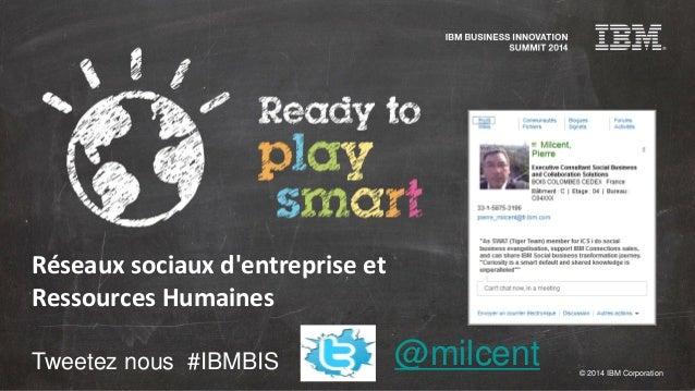 © 2014 IBM Corporation Tweetez nous #IBMBIS Réseaux sociaux d'entreprise et Ressources Humaines @milcent