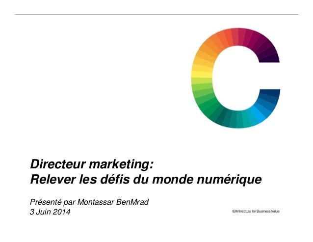 © 2013 IBM Corporation IBM Institute for Business Value 1 IBM Confidential3 June 2014 Directeur marketing: Relever les déf...