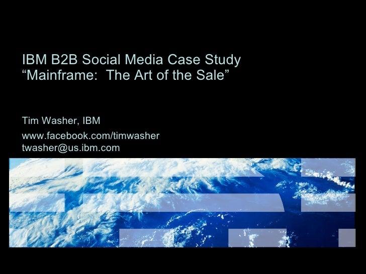 "IBM B2B Social Media Case Study  ""Mainframe:  The Art of the Sale"" Tim Washer, IBM www.facebook.com/timwasher   [email_add..."