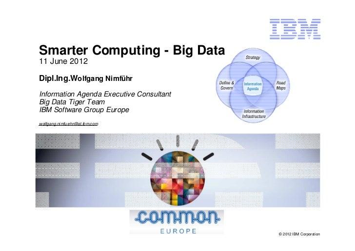 Smarter Computing - Big Data11 June 2012Dipl.Ing.Wolfgang NimführInformation Agenda Executive ConsultantBig Data Tiger Tea...