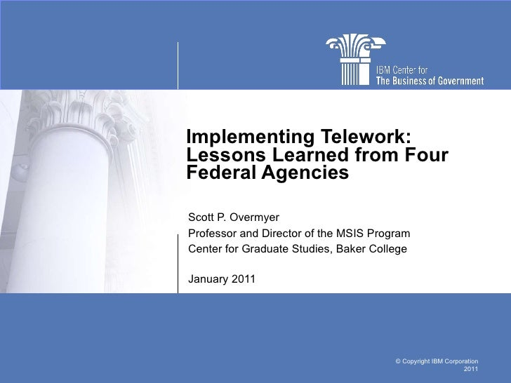 Implementing Telework: Lessons Learned from Four Federal Agencies Scott P. Overmyer Professor and Director of the MSIS Pro...