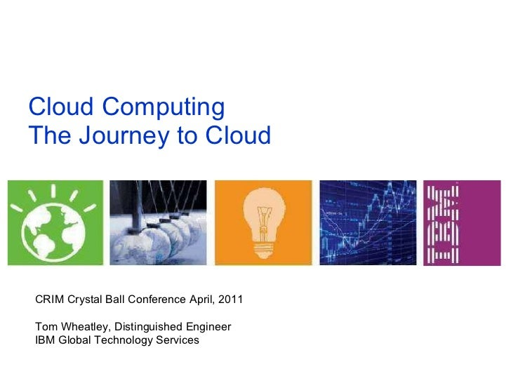 Cloud Computing The Journey to Cloud  CRIM Crystal Ball Conference April, 2011 Tom Wheatley, Distinguished Engineer IBM Gl...