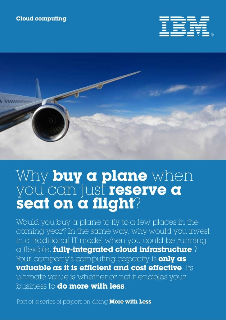 Cloud computingWhy buy a plane whenyou can just reserve aseat on a flight?Would you buy a plane to fly to a few places in ...