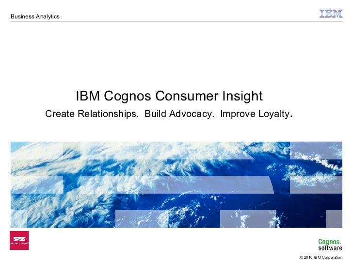IBM Cognos Consumer Insight Create Relationships.  Build Advocacy.  Improve Loyalty .