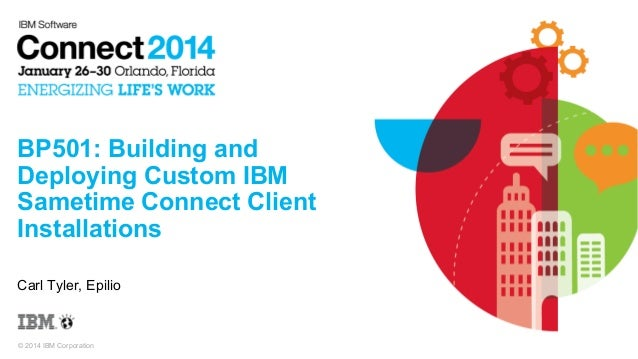BP501: Building and Deploying Custom IBM Sametime Connect Client Installations Carl Tyler, Epilio  © 2014 IBM Corporation