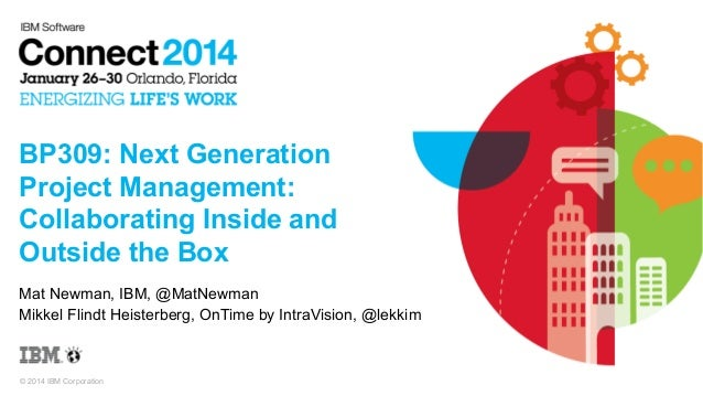 BP309: Next Generation Project Management: Collaborating Inside and Outside the Box Mat Newman, IBM, @MatNewman Mikkel Fli...