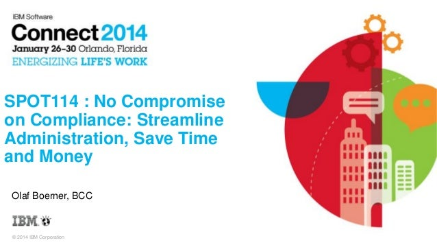 IBM Connect 2014 SPOT114: No Compromise on Compliance: Streamline Administration, Save Time and Money