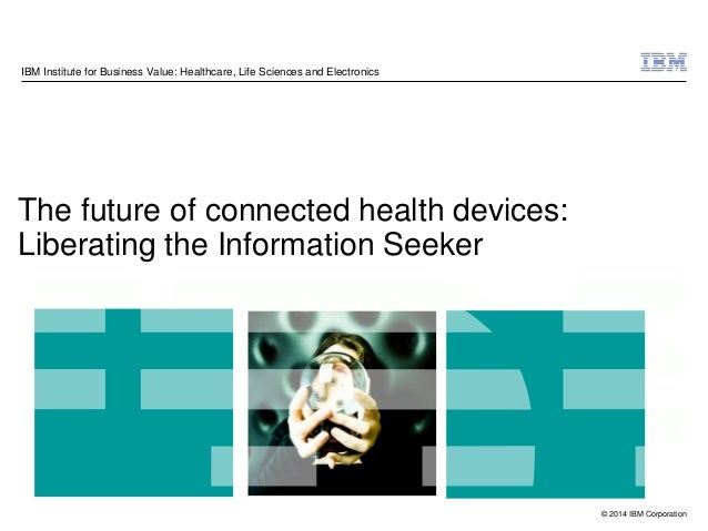 © 2014 IBM Corporation The future of connected health devices: Liberating the Information Seeker IBM Institute for Busines...