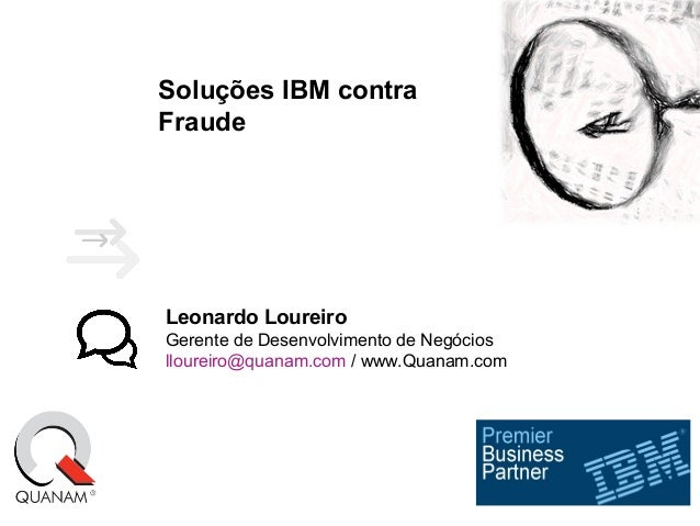 Soluções IBM contra Fraude Leonardo Loureiro Gerente de Desenvolvimento de Negócios lloureiro@quanam.com / www.Quanam.com