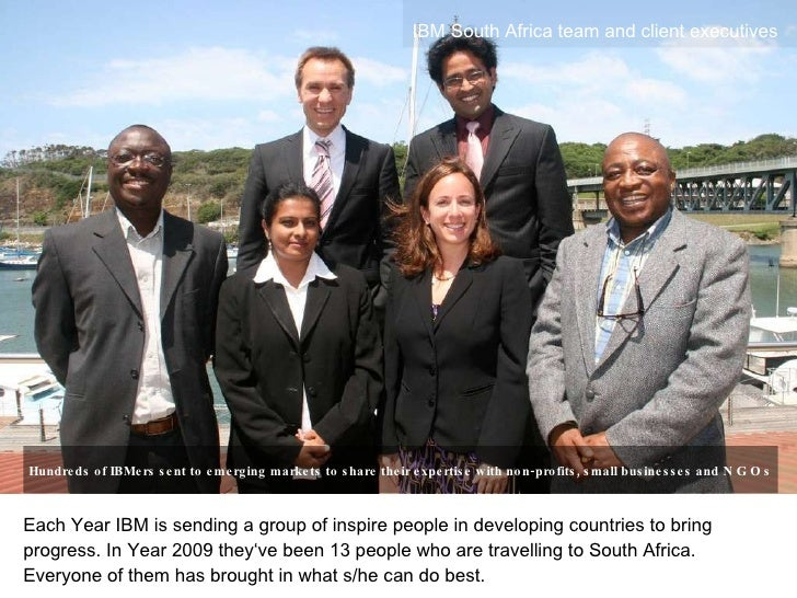 Each Year IBM is sending a group of inspire people in developing countries to bring progress. In Year 2009 they've been 13...