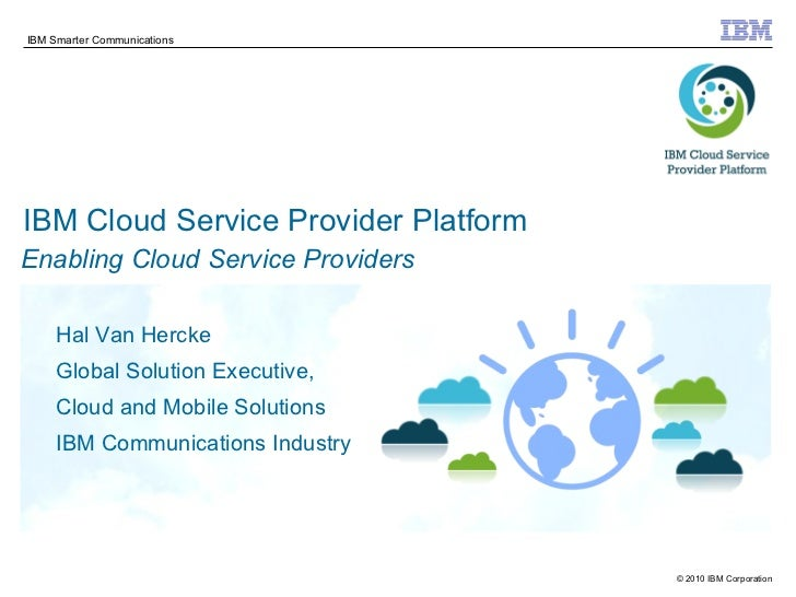 IBM Cloud Service Provider Platform Hal Van Hercke Global Solution Executive, Cloud and Mobile Solutions IBM Communication...