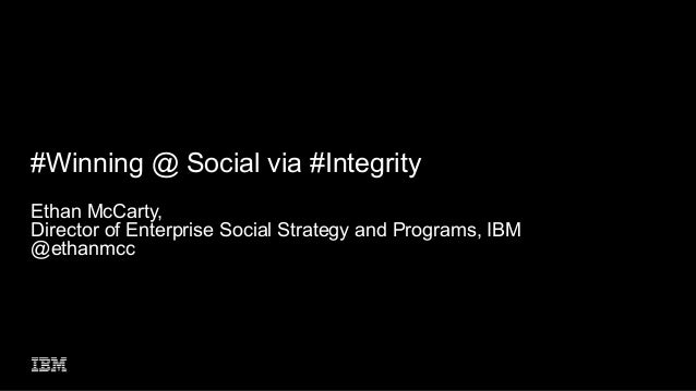 #Winning @ Social via #Integrity Ethan McCarty, Director of Enterprise Social Strategy and Programs, IBM @ethanmcc