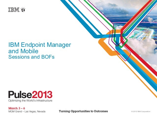 IBM Endpoint Managerand MobileSessions and BOFs                       © 2012 IBM Corporation