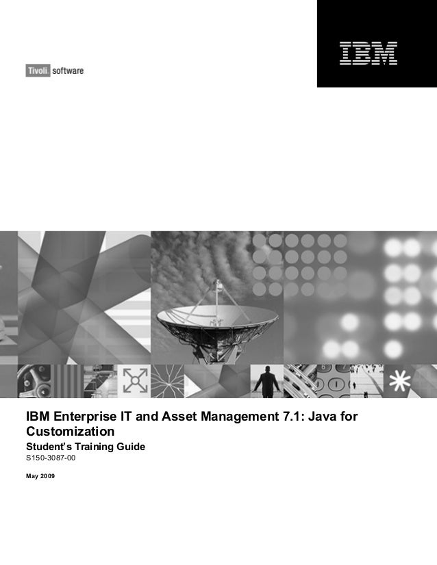 IBM Enterprise IT and Asset Management 7.1: Java for Customization Student's Training Guide S150-3087-00 May 2009