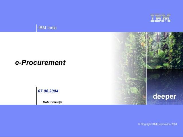 IBM India  e-Procurement  07.06.2004  deeper  Rahul Pasrija  © Copyright IBM Corporation 2004