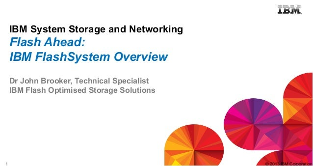 1 © 2013 IBM Corporation IBM System Storage and Networking Flash Ahead: IBM FlashSystem Overview Dr John Brooker, Technica...