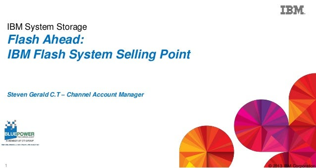IBM System Storage  Flash Ahead: IBM Flash System Selling Point Steven Gerald C.T – Channel Account Manager  1  © 2013 IBM...