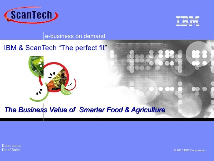 """e-business on demand IBM & ScanTech """"The perfect fit"""" The Business Value of Smarter Food & AgricultureDean JonesDir of Sal..."""