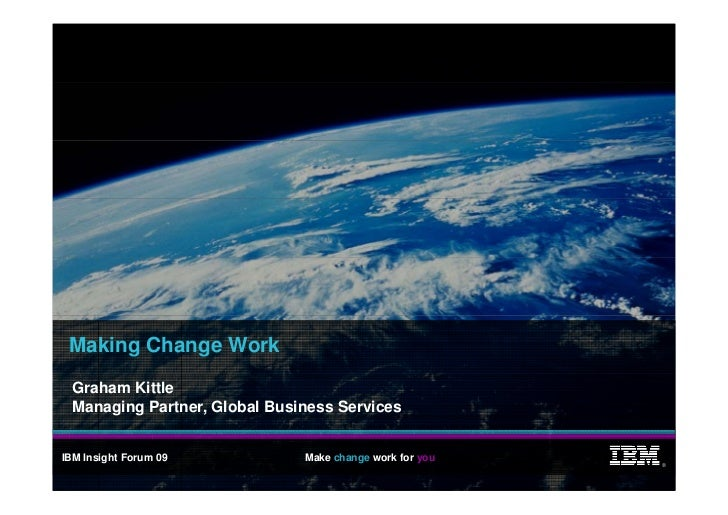 Making Change Work   Graham Kittle   Managing Partner, Global Business Services   IBM Insight Forum 09           Make chan...