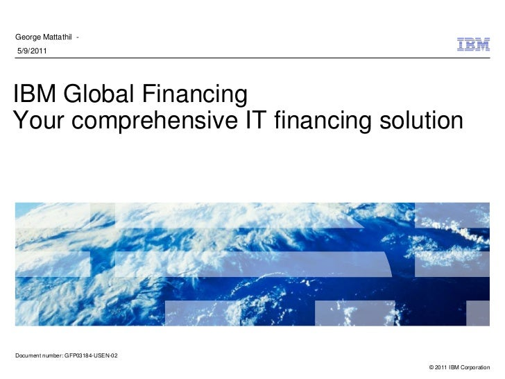 George Mattathil -5/9/2011IBM Global FinancingYour comprehensive IT financing solutionDocument number: GFP03184-USEN-02   ...