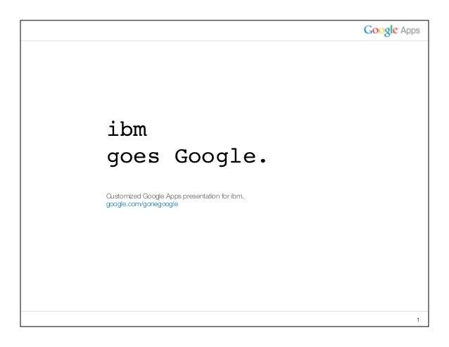 ibmgoes Google.CustomizedGoogleAppspresentationforibm.google.com/gonegoogle                                          ...