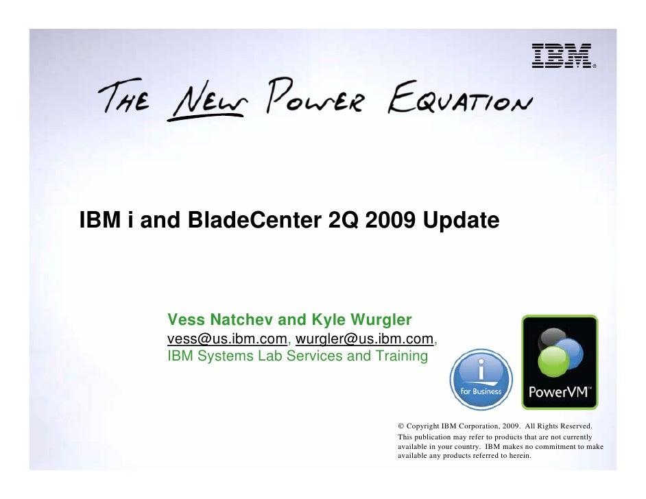 IBM i and BladeCenter 2Q 2009 Update           Vess Natchev and Kyle Wurgler        vess@us.ibm.com, wurgler@us.ibm.com,  ...