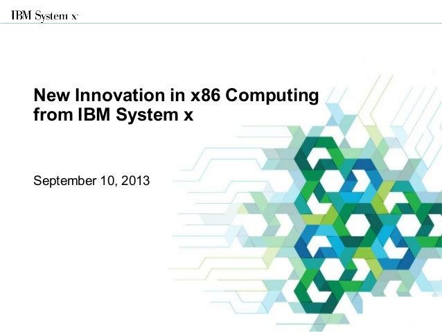 © 2013 IBM Corporation New Innovation in x86 Computing from IBM System x September 10, 2013