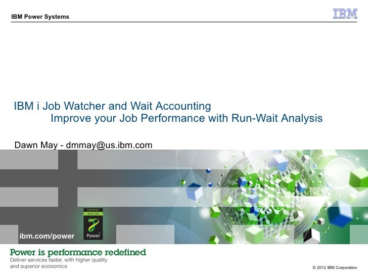 IBM Power SystemsIBM i Job Watcher and Wait Accounting       Improve your Job Performance with Run-Wait AnalysisDawn May -...
