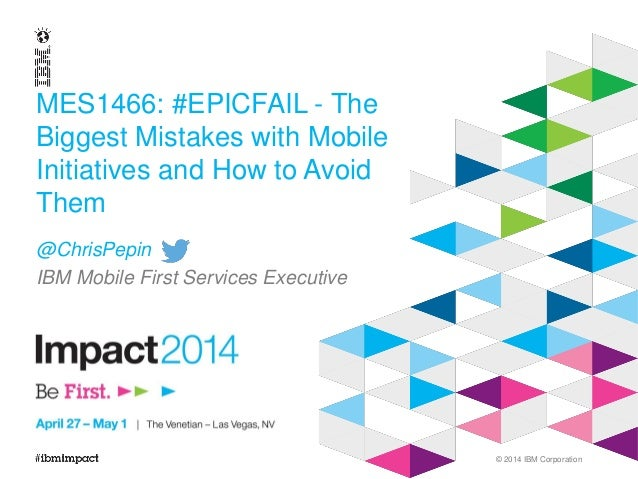 © 2014 IBM Corporation MES1466: #EPICFAIL - The Biggest Mistakes with Mobile Initiatives and How to Avoid Them @ChrisPepin...