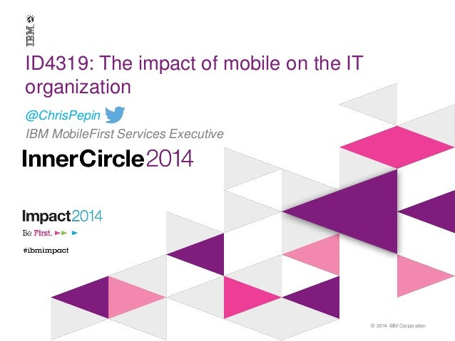 © 2014 IBM Corporation ID4319: The impact of mobile on the IT organization @ChrisPepin IBM MobileFirst Services Executive