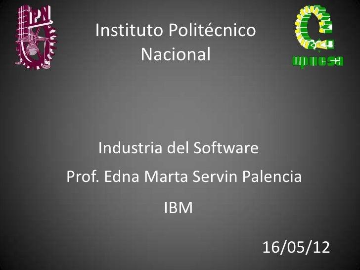 Instituto Politécnico         Nacional    Industria del SoftwareProf. Edna Marta Servin Palencia             IBM          ...