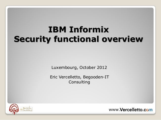 IBM InformixSecurity functional overview        Luxembourg, October 2012       Eric Vercelletto, Begooden-IT              ...