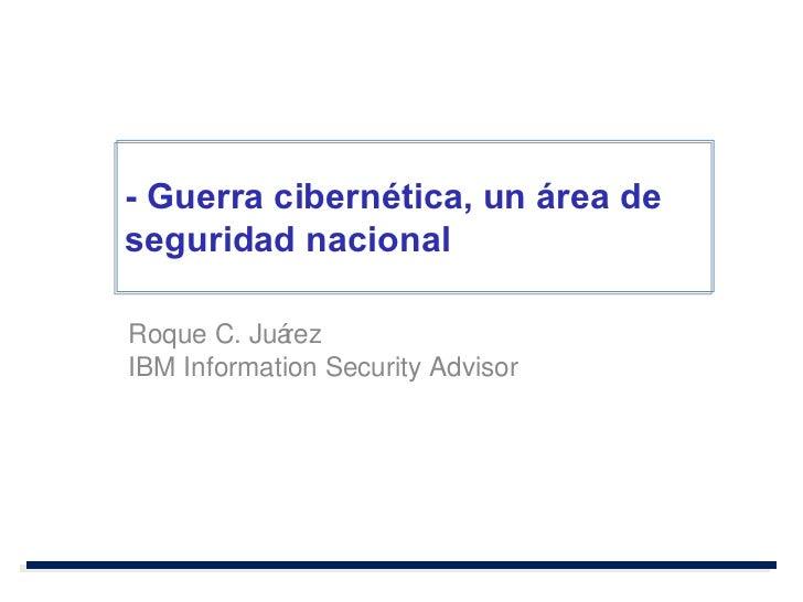 Roque C. Juárez IBM Information Security Advisor - Guerra cibernética, un área de seguridad nacional