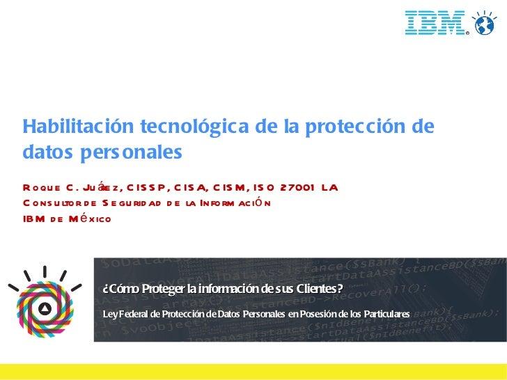 Habilitación tecnológica de la protección de datos personales Roque C. Juárez, CISSP, CISA, CISM, ISO 27001 LA Consultor d...