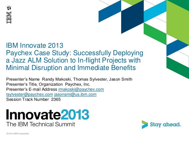 IBM Innovate 2013Paychex Case Study: Successfully Deployinga Jazz ALM Solution to In-flight Projects withMinimal Disruptio...