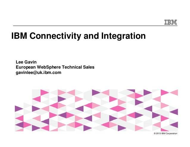 IBM Connectivity and Integration Lee Gavin European WebSphere Technical Sales gavinlee@uk.ibm.com  © 2013 IBM Corporation