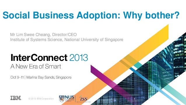 Social Business Adoption: Why bother? Mr Lim Swee Cheang, Director/CEO Institute of Systems Science, National University o...
