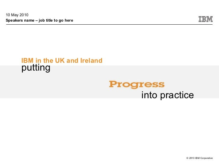 10 May 2010 Speakers name – job title to go here IBM in the UK and Ireland © 2010 IBM Corporation putting into practice