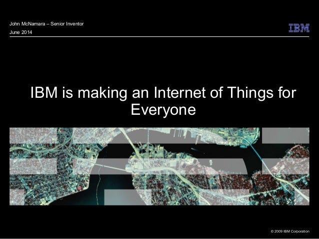 © 2009 IBM Corporation IBM is making an Internet of Things for Everyone John McNamara – Senior Inventor June 2014