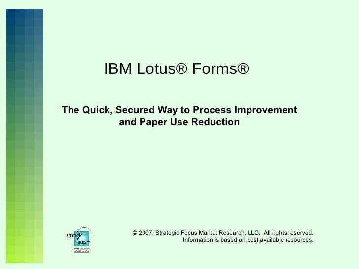 IBM Lotus® Forms® The Quick, Secured Way to Process Improvement and Paper Use Reduction © 2007, Strategic Focus Market Res...